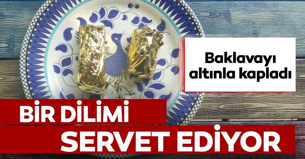 Altın kaplamalı baklavanın dilimi 550 liradan satılıyor