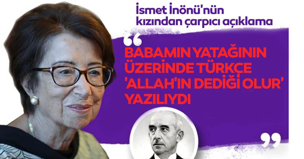 İsmet İnönü'nün kızı Özden Toker: babamın yatağının üzerinde türkçe 'Allah'ın dediği olur' yazılıydı