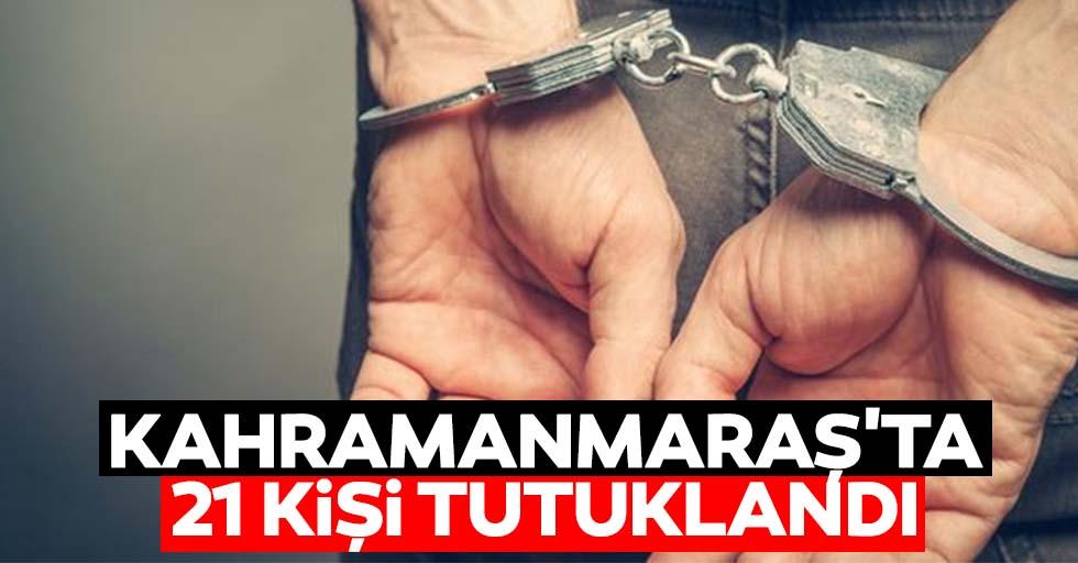 Kahramanmaraş'ta 21 kişi tutuklandı