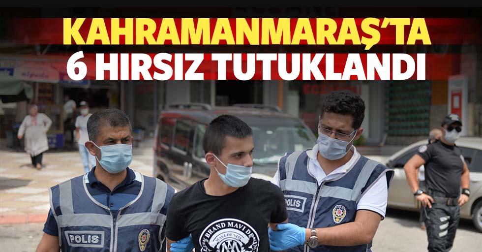 Kahramanmaraş'ta 6 hırsız tutuklandı
