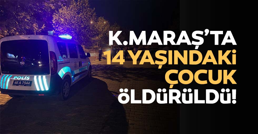 Kahramanmaraş'ta 14 yaşındaki çocuk öldürüldü