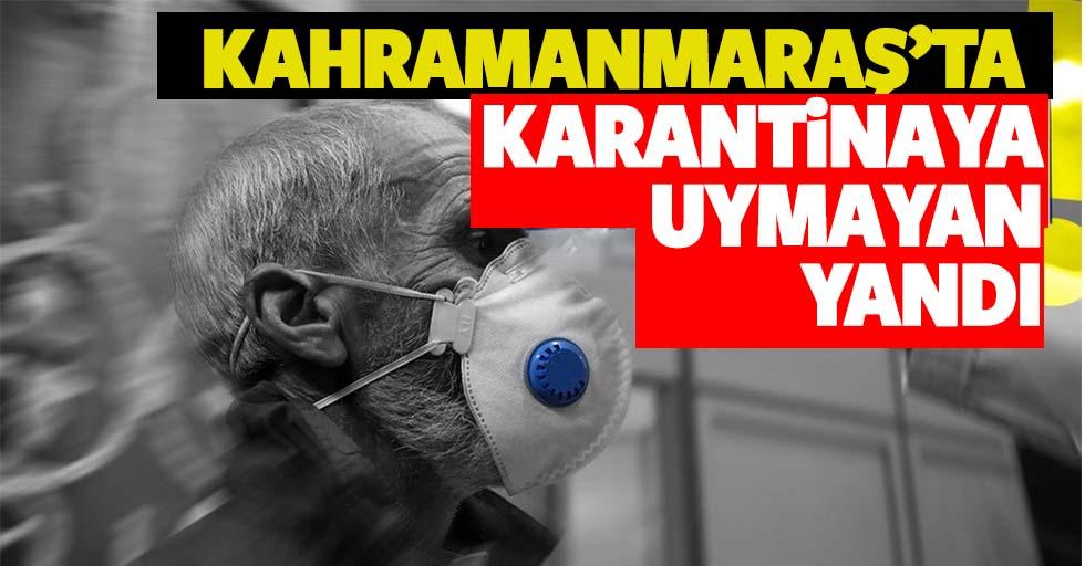 Kahramanmaraş'ta karantinaya uymayan yandı