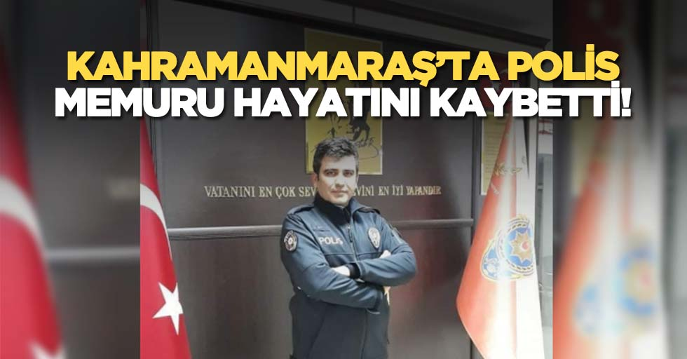 Kahramanmaraş'ta polis memuru hayatını kaybetti!