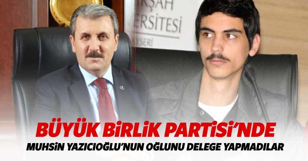 Büyük Birlik Partisi'nde Muhsin Yazıcıoğlu'nun oğlunu delege yapmadılar