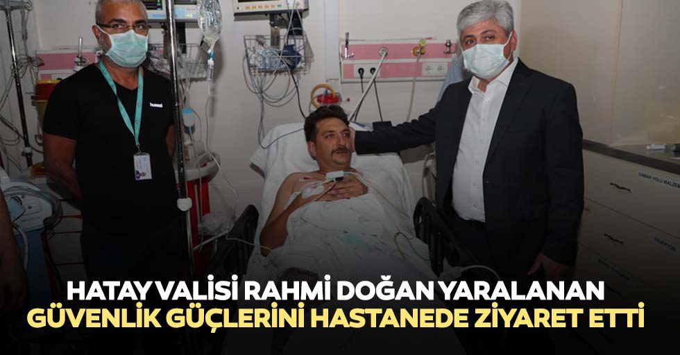 Hatay Valisi Rahmi Doğan Yaralanan Güvenlik Güçlerini Hastanede Ziyaret Etti