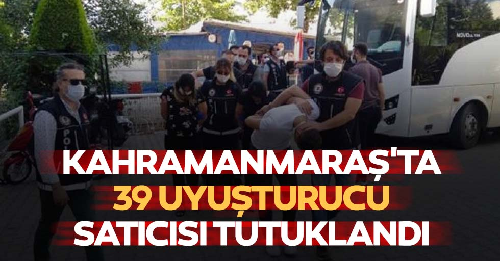 Kahramanmaraş'ta 39 uyuşturucu satıcısı tutuklandı