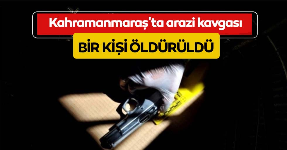 Kahramanmaraş'ta arazi kavgası: 1 ölü