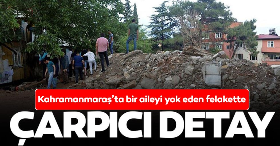 Kahramanmaraş'ta bir aileyi yok eden felakette çarpıcı detay
