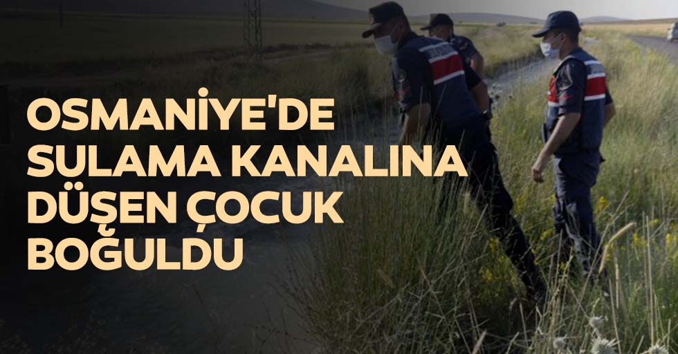Osmaniye'de sulama kanalına düşen çocuk boğuldu