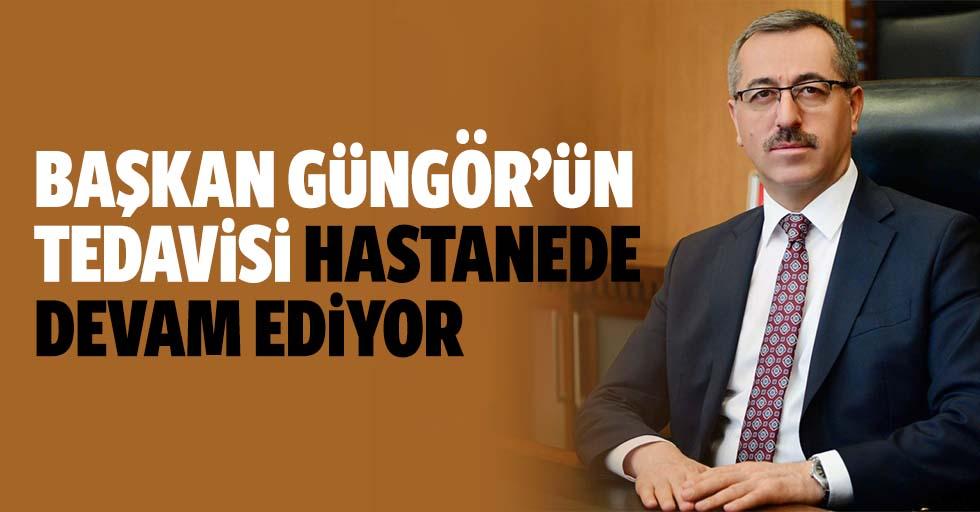 Başkan Güngör'ün tedavisi hastanede devam ediyor