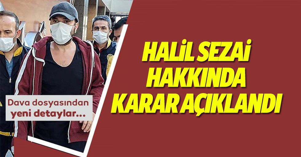Mahkeme Halil Sezai hakkında gerekçeli kararı açıkladı!