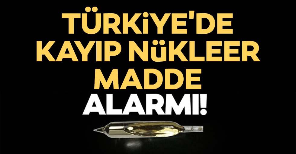 Türkiye'de Kayıp Nükleer Madde alarmı!