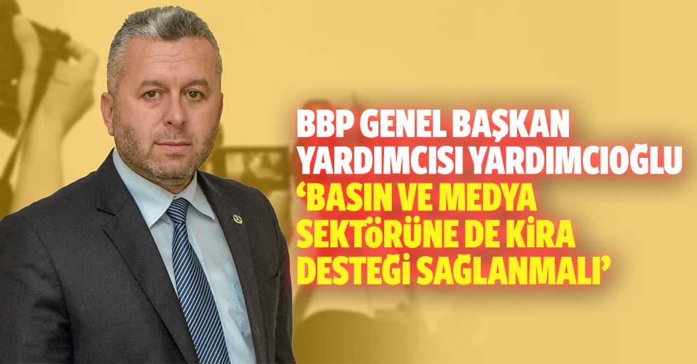 BBP Genel Başkan Yardımcısı Yardımcıoğlu, 'Basın ve medya sektörüne de kira desteği sağlanmalı'