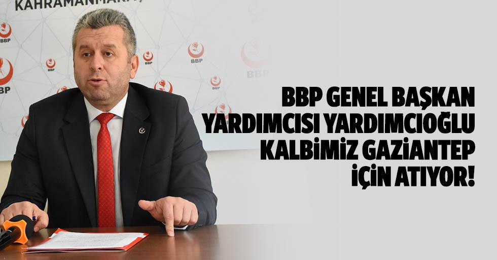 BBP Genel Başkan Yardımcısı Yardımcıoğlu: Kalbimiz Gaziantep için atıyor!