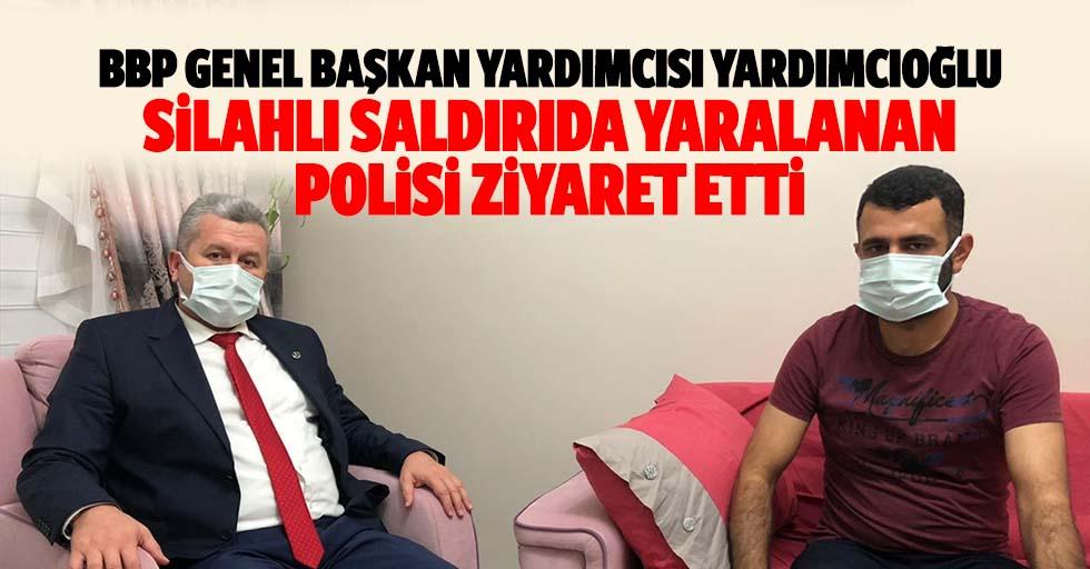 BBP Genel başkan yardımcısı Yardımcıoğlu, silahlı saldırıda yaralanan polisi ziyaret etti