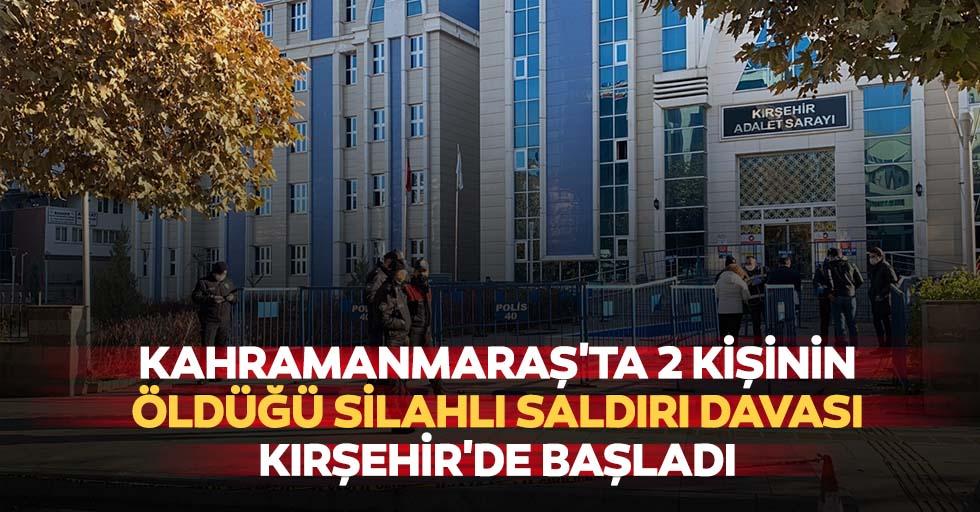 Kahramanmaraş'ta 2 kişinin öldüğü silahlı saldırı davası Kırşehir'de başladı