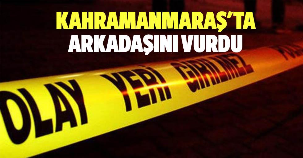 Kahramanmaraş'ta arkadaşını vurdu