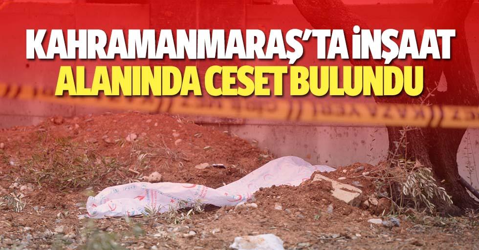 Kahramanmaraş'ta inşaat alanında ceset bulundu