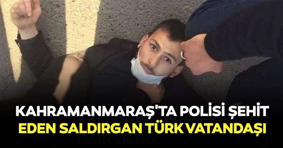 Kahramanmaraş'ta polisi şehit eden saldırgan türk vatandaşı