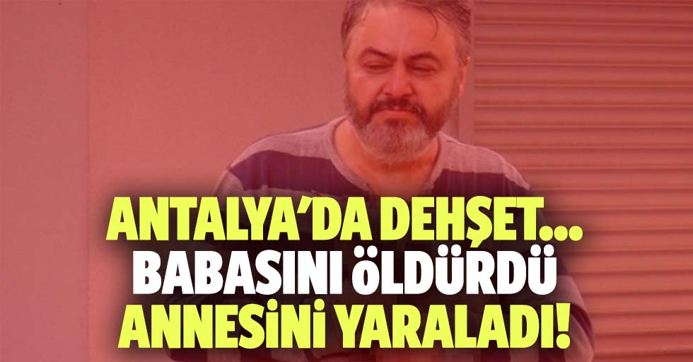 Antalya'da dehşet... babasını öldürdü annesini yaraladı!