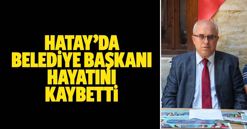Hatay'da belediye başkanı hayatını kaybetti