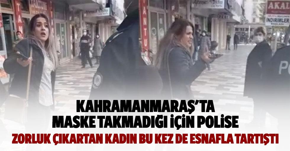 Kahramanmaraş'ta maske takmadığı için polise zorluk çıkartan kadın bu kez de esnafla tartıştı