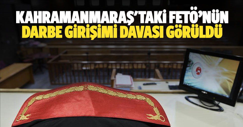 Kahramanmaraş'taki FETÖ'nün darbe girişimi davası görüldü