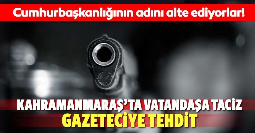Kahramanmaraş'ta vatandaşa taciz, gazeteciye tehdit