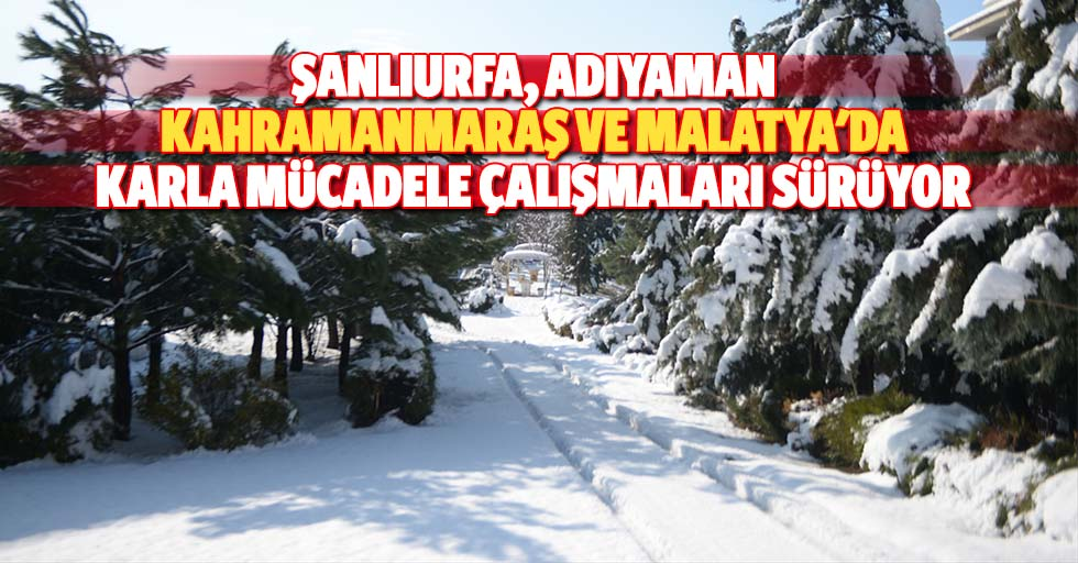 Şanlıurfa, Adıyaman, Kahramanmaraş ve Malatya'da karla mücadele çalışmaları sürüyor