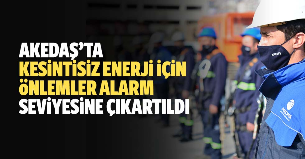 AKEDAŞ'ta Kesintisiz Enerji İçin Önlemler Alarm Seviyesine Çıkartıldı