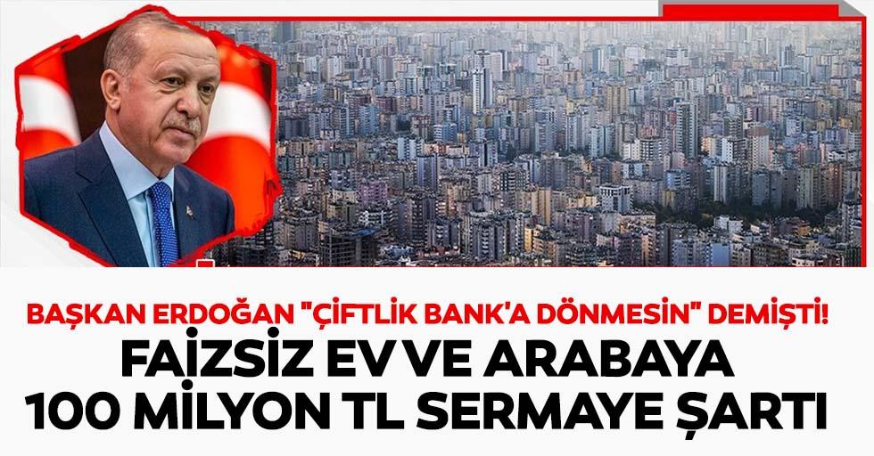 """Başkan Erdoğan """"çiftlik bank'a dönmesin"""" demişti! Faizsiz ev ve arabaya 100 milyon tl sermaye şartı"""