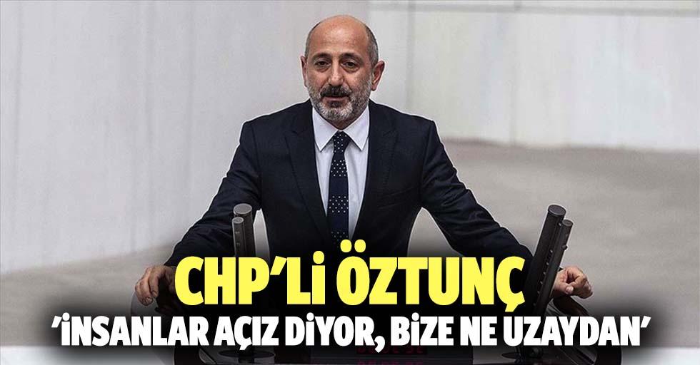 CHP'li Öztunç 'İnsanlar açız diyor, bize ne uzaydan'