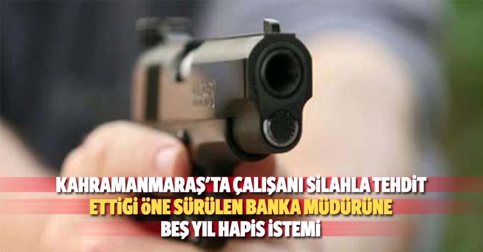 Kahramanmaraş'ta çalışanı silahla tehdit ettiği öne sürülen banka müdürüne 5 yıl hapis istemi
