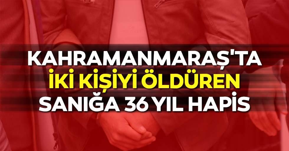 Kahramanmaraş'ta iki kişiyi öldüren sanığa 36 yıl hapis