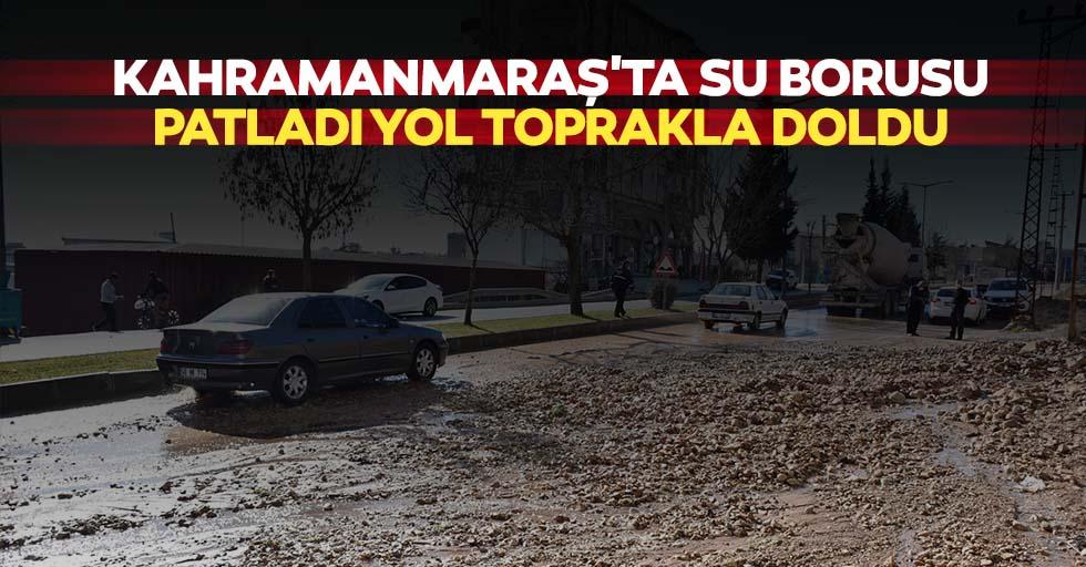 Kahramanmaraş'ta su borusu patladı yol toprakla doldu