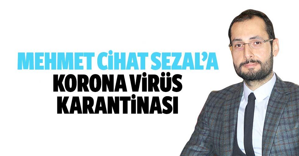 Mehmet Cihat Sezal'a Korona Virüs Karantinası