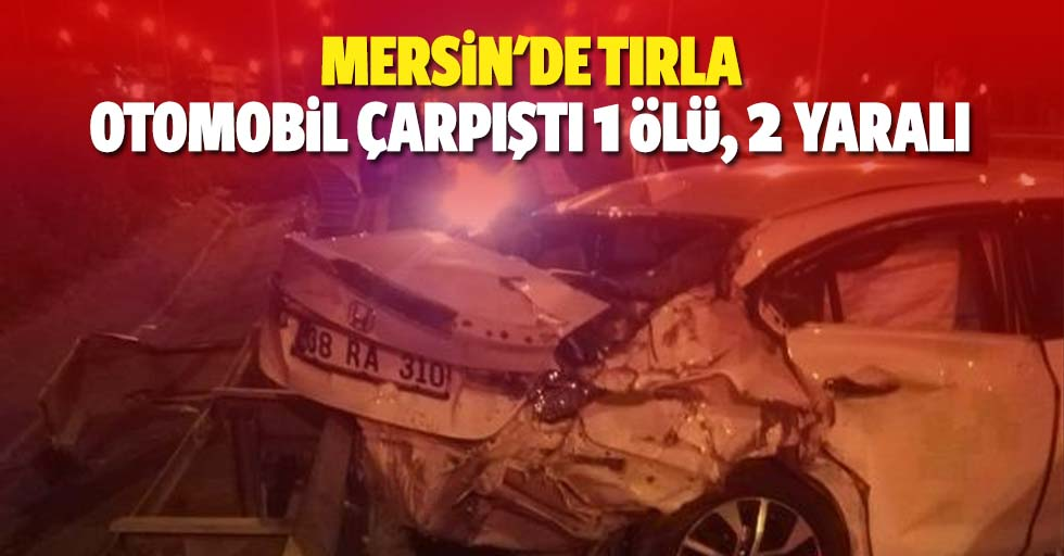 Mersin'de tırla otomobil çarpıştı: 1 ölü, 2 yaralı