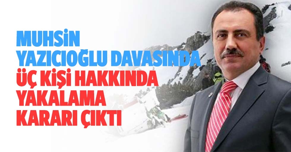 Muhsin Yazıcıoğlu Davasında 3 Kişi Hakkında Yakalama Kararı Çıktı