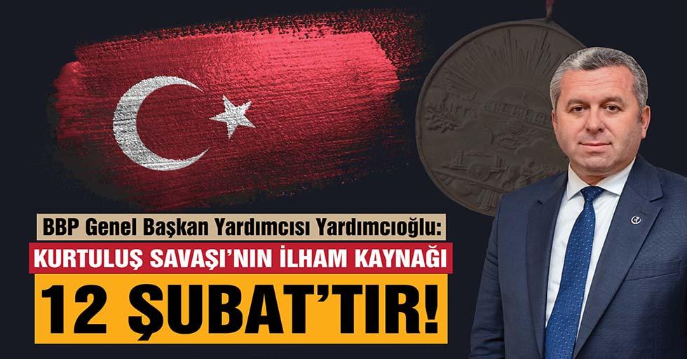 Yardımcıoğlu: Kurtuluş Savaşı'nın İlham Kaynağı 12 Şubat'tır!
