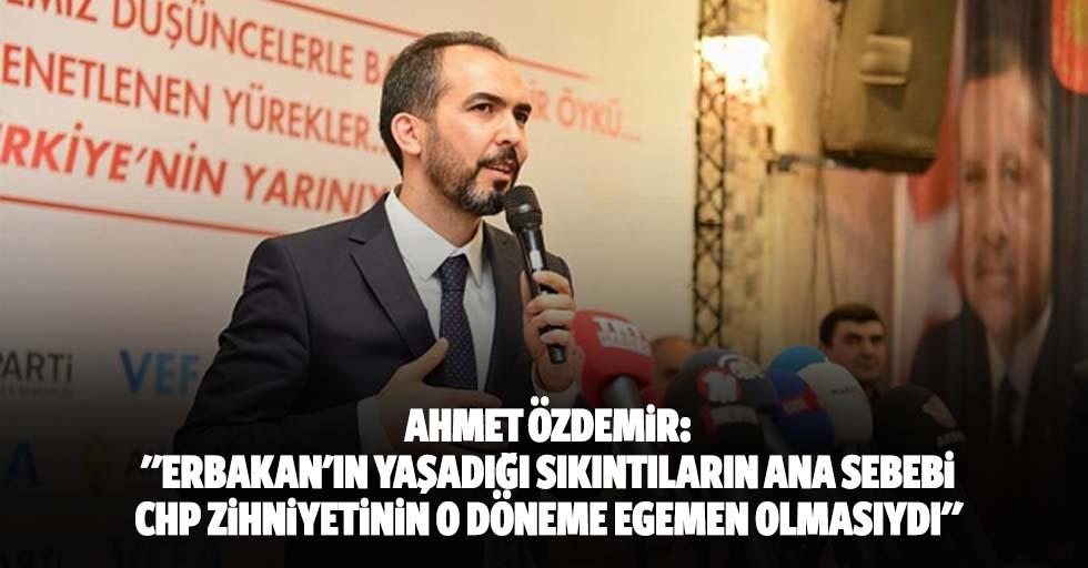 """Ahmet Özdemir: """"Erbakan'ın yaşadığı sıkıntıların ana sebebi, CHP zihniyetinin o döneme egemen olmasıydı"""""""