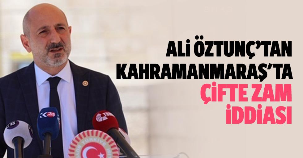 Ali Öztunç'tan Kahramanmaraş'ta çifte zam iddiası
