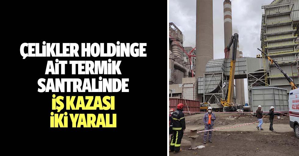 Çelikler holdinge ait termik santralinde iş kazası