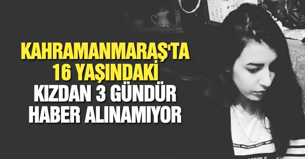 Kahramanmaraş'ta 16 yaşındaki kızdan 3 gündür haber alınamıyor