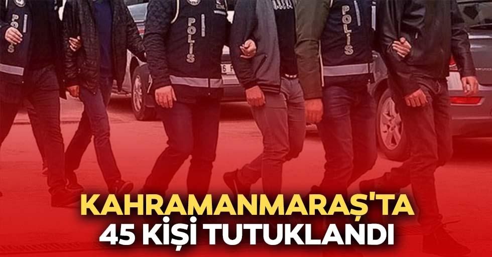 Kahramanmaraş'ta 45 kişi tutuklandı