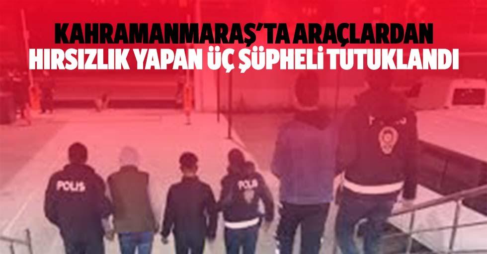 Kahramanmaraş'ta araçlardan hırsızlık yapan 3 şüpheli tutuklandı