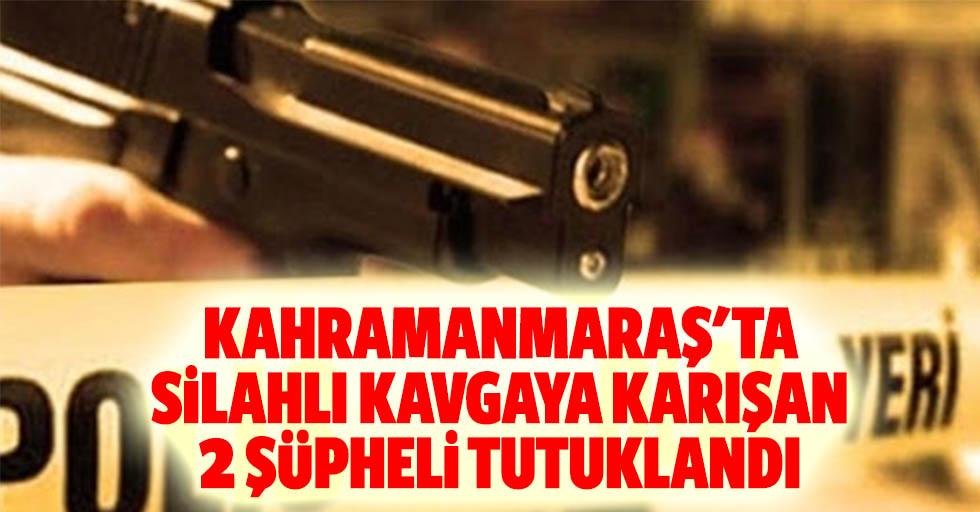 Kahramanmaraş'ta silahlı kavgaya karışan 2 şüpheli tutuklandı