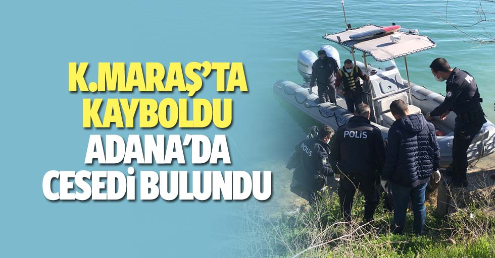 Kahramanmaraş'ta kayboldu Adana'da cesedi bulundu