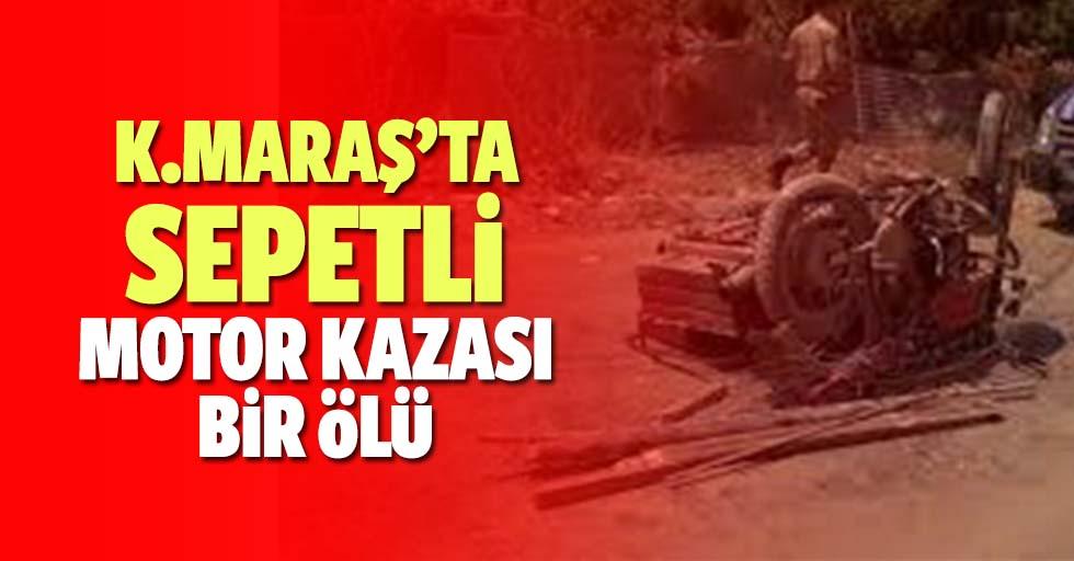 Kahramanmaraş'ta sepetli motor kazası bir ölü