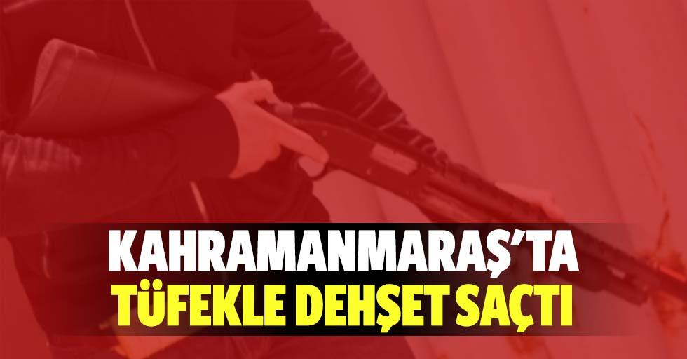 Kahramanmaraş'ta tüfekle dehşet saçtı