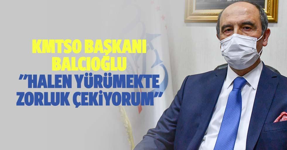 """KMTSO başkanı Balcıoğlu; """"Halen yürümekte zorluk çekiyorum"""""""
